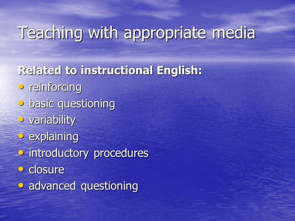 Teaching with appropriate media Related to instructional English: • reinforcing • basic questioning • variability • explaining • introductory procedures • closure • advanced questioning