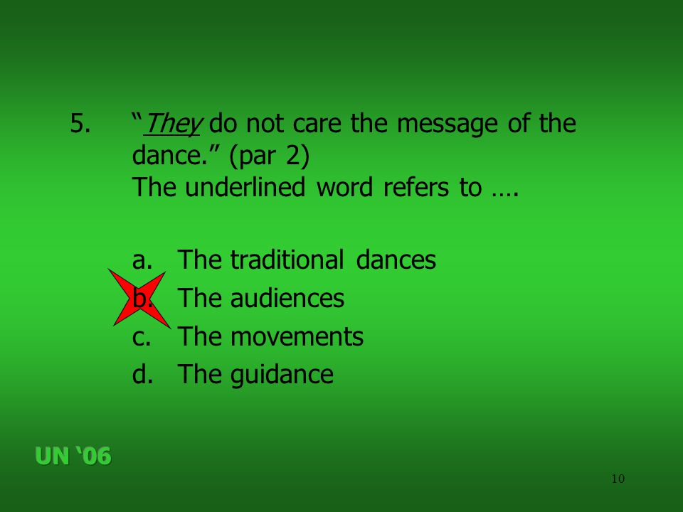"""10 5.""""They do not care the message of the dance."""" (par 2) The underlined word refers to …. a.The traditional dances b.The audiences c.The movements d."""