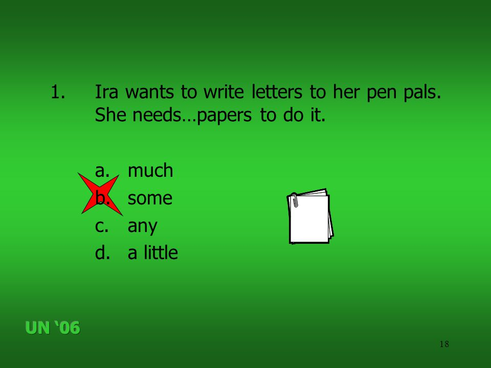 18 1.Ira wants to write letters to her pen pals. She needs…papers to do it. a.much b.some c.any d.a little