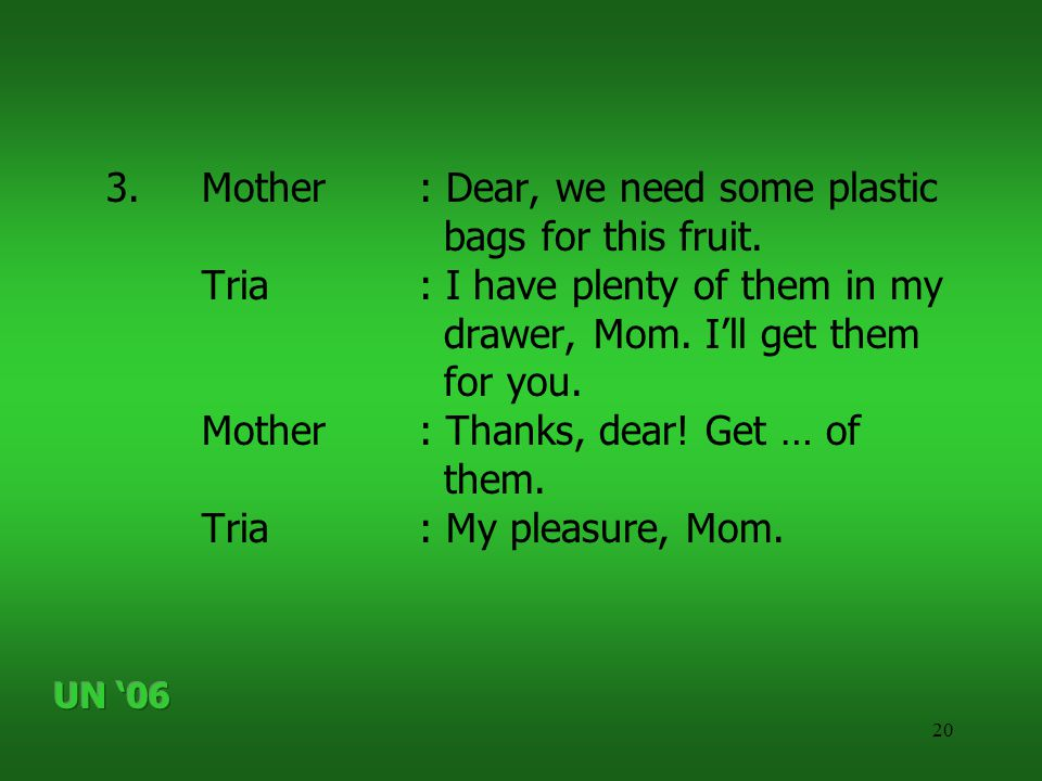 20 3.Mother: Dear, we need some plastic bags for this fruit. Tria: I have plenty of them in my drawer, Mom. I'll get them for you. Mother: Thanks, dea