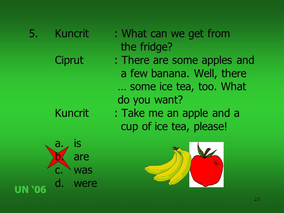 23 5.Kuncrit: What can we get from the fridge? Ciprut: There are some apples and a few banana. Well, there … some ice tea, too. What do you want? Kunc
