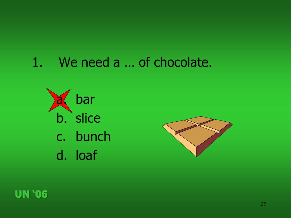25 1.We need a … of chocolate. a.bar b.slice c.bunch d.loaf