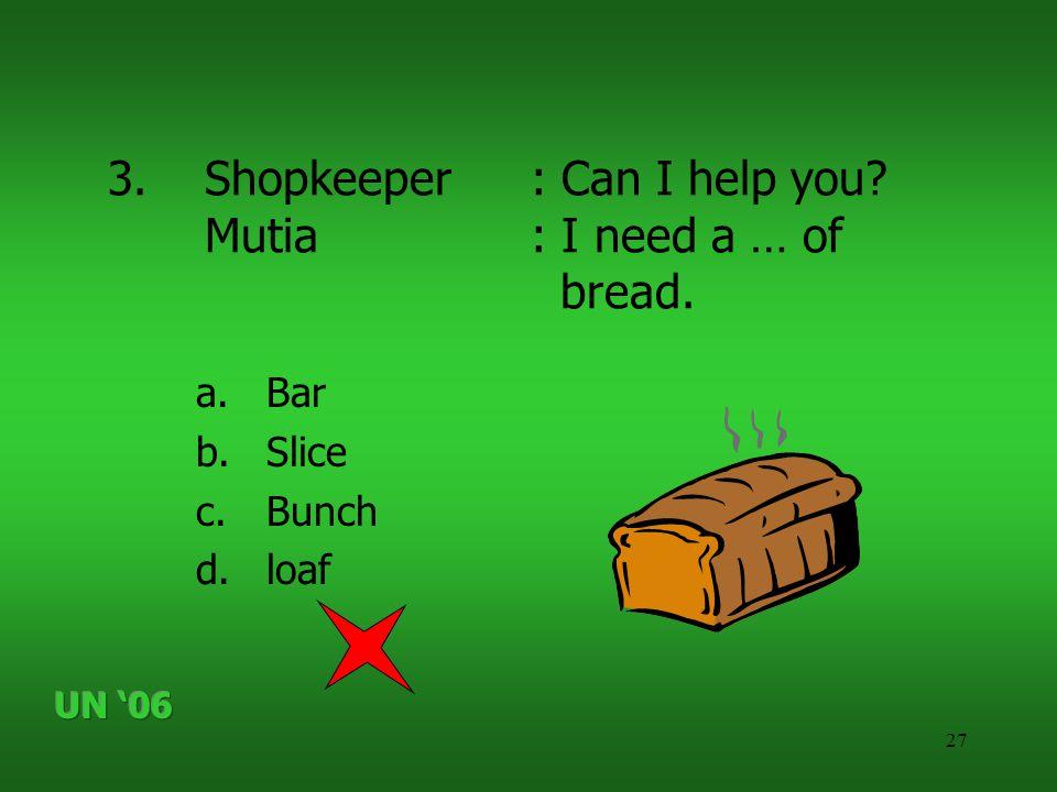 27 3.Shopkeeper: Can I help you? Mutia: I need a … of bread. a.Bar b.Slice c.Bunch d.loaf
