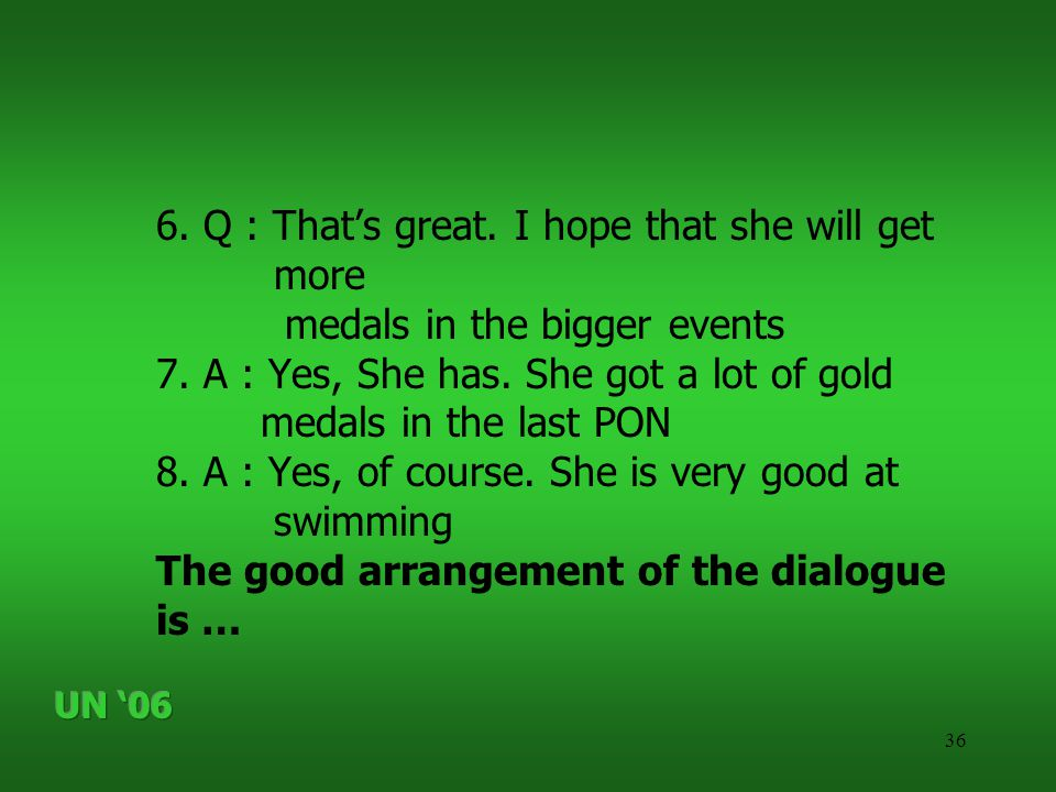 36 6. Q : That's great. I hope that she will get more medals in the bigger events 7.