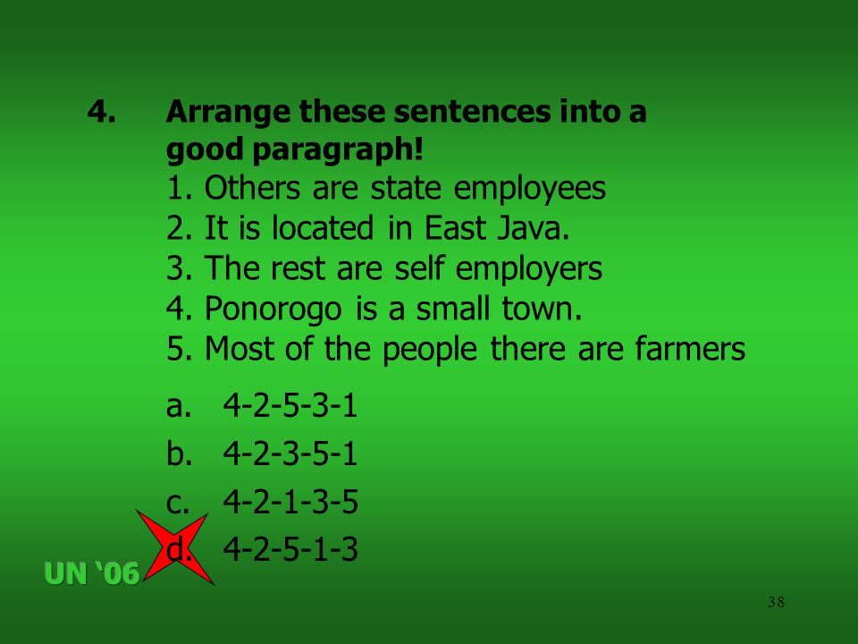 38 4.Arrange these sentences into a good paragraph! 1. Others are state employees 2. It is located in East Java. 3. The rest are self employers 4. Pon