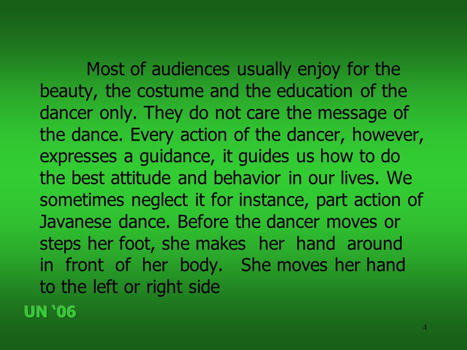 4 Most of audiences usually enjoy for the beauty, the costume and the education of the dancer only. They do not care the message of the dance. Every a