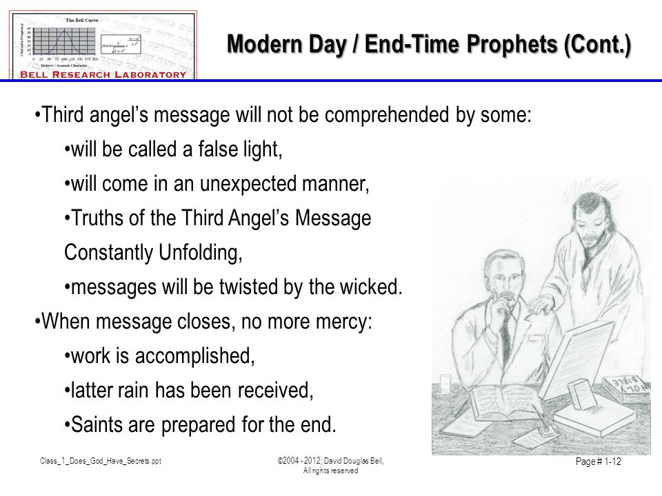 Class_1_Does_God_Have_Secrets.ppt©2004 - 2012; David Douglas Bell, All rights reserved Page # 1-12 •Third angel's message will not be comprehended by some: •will be called a false light, •will come in an unexpected manner, •Truths of the Third Angel's Message Constantly Unfolding, •messages will be twisted by the wicked.
