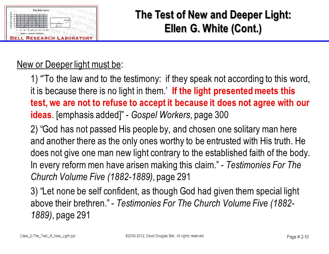 Class_2-The_Test_of_New_Light.ppt©2006-2012; David Douglas Bell, All rights reserved Page # 2-10 New or Deeper light must be: 1) 'To the law and to the testimony: if they speak not according to this word, it is because there is no light in them.' If the light presented meets this test, we are not to refuse to accept it because it does not agree with our ideas.