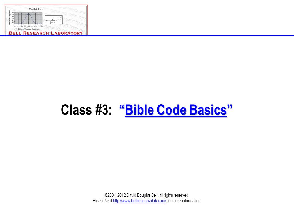Class_3-Bible_Code_Basics.ppt©1995-2012; David Douglas Bell, All rights reserved Page 3-2 •We ARE Expecting New & Deeper Light •New & Deeper Light Must Be Put To Validity Tests •Does The Bible Predict / Imply Encoding •Source of The Codes (The Legend) •Inspiration of the Scriptures & The Spirit of Prophecy •How The Codes Work •Bell Research Laboratory Code Validation Criteria •Methods of Encoding •Answering the Skeptics •The 7 Tests of New and Deeper Light (Tests 1-7 Detailed) •Encoded Information Exists Within The Holy Bible (Examples 1-3) •What The Bible Codes Mean For Us •Conclusion Outline