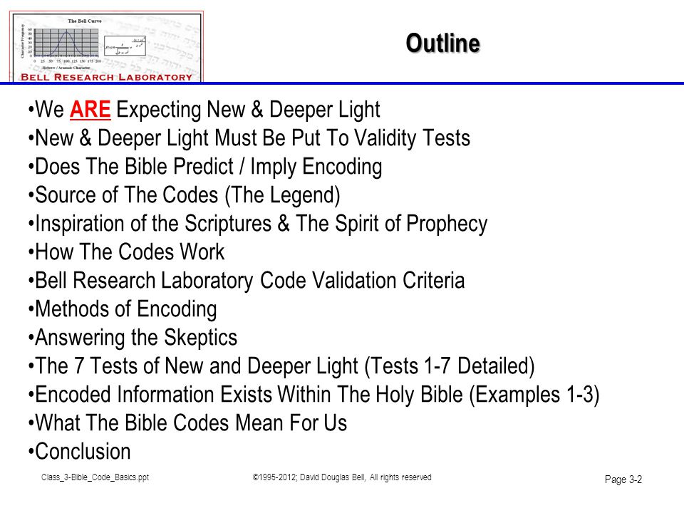 Class_3-Bible_Code_Basics.ppt©1995-2012; David Douglas Bell, All rights reserved Page 3-3 •Does God Have Secrets?-Review –We should be expecting both new and deeper light •Truths of the Third Angel's Message are constantly unfolding –Everyone has access to this light •The light of truth shines on anyone that is open to receive it –What will the information look like.