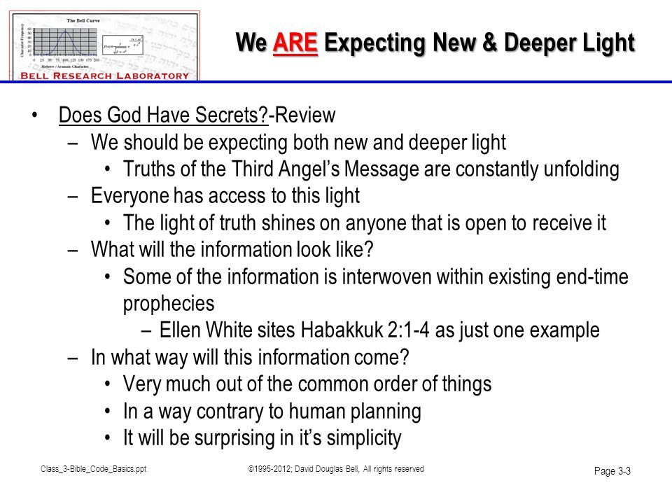 •The existence of the codes is very good news indeed –They show that God is in control of everything –There is a plan in place since the beginning of time –Our future is bright •He cared so much for us that he went to the trouble of encoding His holy text for us •The hidden text could only be deciphered at this point in history –The message must be spread to the saints to identify Satan when he masquerades as Christ •God's message must be shown to other believers •Many people will fear the message •Truth is truth but it must pass the tests Class_3-Bible_Code_Basics.ppt©1995-2012; David Douglas Bell, All rights reserved Page 3-44 What The Bible Codes Mean For Us