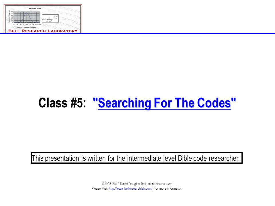 Class_5-Searching_For_The_Codes.ppt©2004-2012; David Douglas Bell, All rights reserved Page 1 Searching For The Codes Class #5: Searching For The Codes ©1995-2012 David Douglas Bell, all rights reserved Please Visit http://www.bellresearchlab.com/ for more information This presentation is written for the intermediate level Bible code researcher.