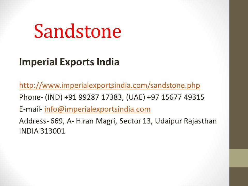 Sandstone Imperial Exports India http://www.imperialexportsindia.com/sandstone.php Phone- (IND) +91 99287 17383, (UAE) +97 15677 49315 E-mail- info@imperialexportsindia.cominfo@imperialexportsindia.com Address- 669, A- Hiran Magri, Sector 13, Udaipur Rajasthan INDIA 313001