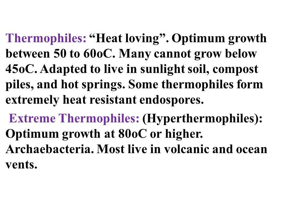 Thermophiles: Heat loving . Optimum growth between 50 to 60oC.