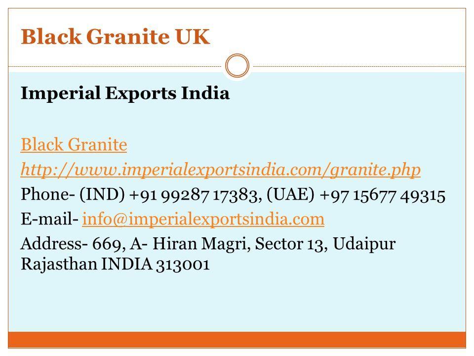 Black Granite UK Imperial Exports India Black Granite http://www.imperialexportsindia.com/granite.php Phone- (IND) +91 99287 17383, (UAE) +97 15677 49315 E-mail- info@imperialexportsindia.cominfo@imperialexportsindia.com Address- 669, A- Hiran Magri, Sector 13, Udaipur Rajasthan INDIA 313001