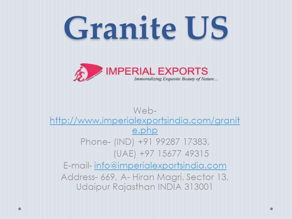 Granite US Web- http://www.imperialexportsindia.com/granit e.php http://www.imperialexportsindia.com/granit e.php Phone- (IND) +91 99287 17383, (UAE) +97 15677 49315 E-mail- info@imperialexportsindia.cominfo@imperialexportsindia.com Address- 669, A- Hiran Magri, Sector 13, Udaipur Rajasthan INDIA 313001