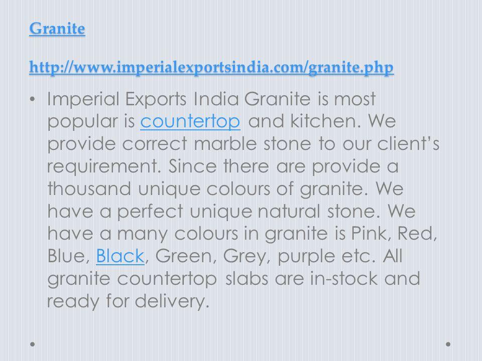 Granite http://www.imperialexportsindia.com/granite.php Granite http://www.imperialexportsindia.com/granite.php Imperial Exports India Granite is most popular is countertop and kitchen.