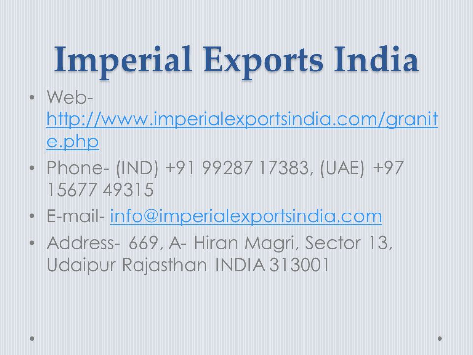 Imperial Exports India Web- http://www.imperialexportsindia.com/granit e.php http://www.imperialexportsindia.com/granit e.php Phone- (IND) +91 99287 17383, (UAE) +97 15677 49315 E-mail- info@imperialexportsindia.cominfo@imperialexportsindia.com Address- 669, A- Hiran Magri, Sector 13, Udaipur Rajasthan INDIA 313001
