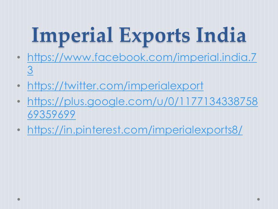 Imperial Exports India https://www.facebook.com/imperial.india.7 3 https://www.facebook.com/imperial.india.7 3 https://twitter.com/imperialexport https://plus.google.com/u/0/1177134338758 69359699 https://plus.google.com/u/0/1177134338758 69359699 https://in.pinterest.com/imperialexports8/
