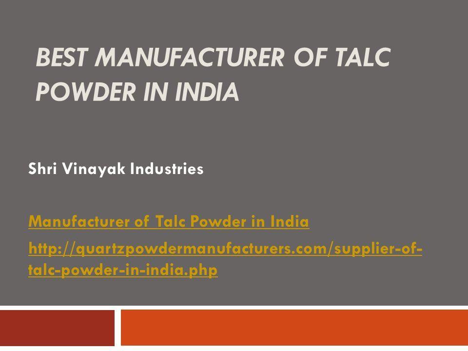 BEST MANUFACTURER OF TALC POWDER IN INDIA Shri Vinayak Industries Manufacturer of Talc Powder in India http://quartzpowdermanufacturers.com/supplier-of- talc-powder-in-india.php