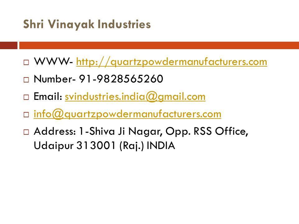 Shri Vinayak Industries  WWW- http://quartzpowdermanufacturers.comhttp://quartzpowdermanufacturers.com  Number- 91-9828565260  Email: svindustries.india@gmail.comsvindustries.india@gmail.com  info@quartzpowdermanufacturers.com info@quartzpowdermanufacturers.com  Address: 1-Shiva Ji Nagar, Opp.