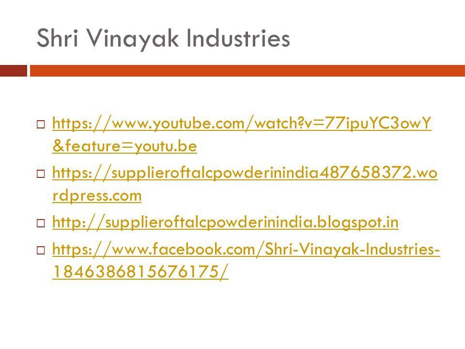 Shri Vinayak Industries  https://www.youtube.com/watch v=77ipuYC3owY &feature=youtu.be https://www.youtube.com/watch v=77ipuYC3owY &feature=youtu.be  https://supplieroftalcpowderinindia487658372.wo rdpress.com https://supplieroftalcpowderinindia487658372.wo rdpress.com  http://supplieroftalcpowderinindia.blogspot.in http://supplieroftalcpowderinindia.blogspot.in  https://www.facebook.com/Shri-Vinayak-Industries- 1846386815676175/ https://www.facebook.com/Shri-Vinayak-Industries- 1846386815676175/