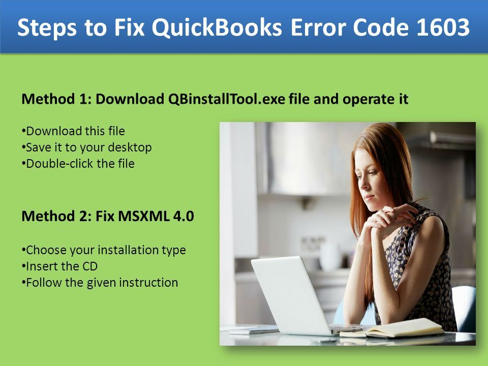 Steps to Fix QuickBooks Error Code 1603 Method 1: Download QBinstallTool.exe file and operate it Download this file Save it to your desktop Double-click the file Method 2: Fix MSXML 4.0 Choose your installation type Insert the CD Follow the given instruction