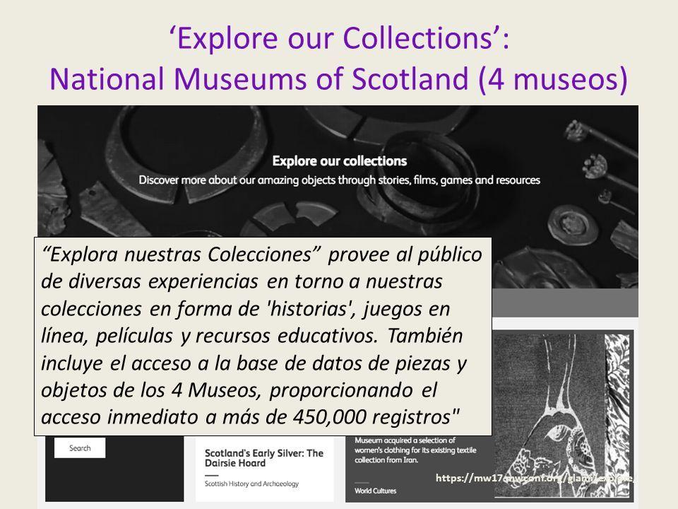 'Explore our Collections': National Museums of Scotland (4 museos) https://mw17.mwconf.org/glami/explore/ Explora nuestras Colecciones provee al público de diversas experiencias en torno a nuestras colecciones en forma de historias , juegos en línea, películas y recursos educativos.
