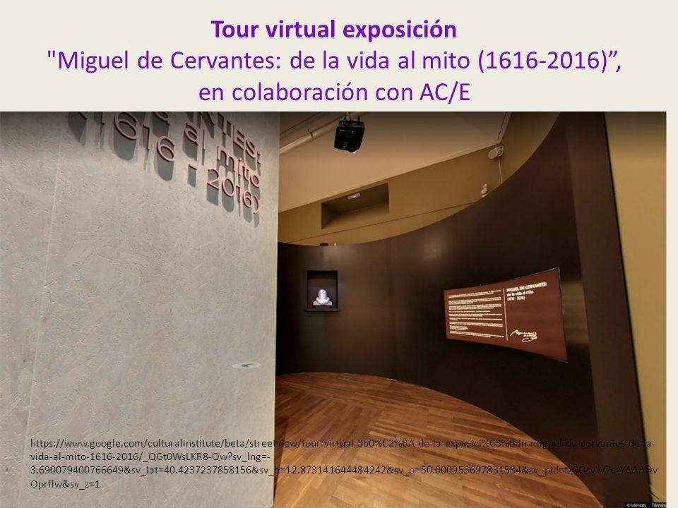 Tour virtual exposición Miguel de Cervantes: de la vida al mito (1616-2016) , en colaboración con AC/E https://www.google.com/culturalinstitute/beta/streetview/tour-virtual-360%C2%BA-de-la-exposici%C3%B3n-miguel-de-cervantes-de-la- vida-al-mito-1616-2016/_QGt0WsLKR8-Qw sv_lng=- 3.690079400766649&sv_lat=40.4237237858156&sv_h=12.873141644484242&sv_p=50.000953697831534&sv_pid=tz0QsyW7czYAAAQv Oprflw&sv_z=1