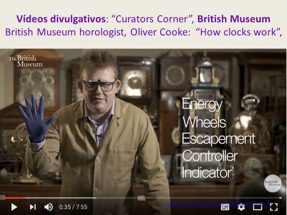 Vídeos divulgativos: Curators Corner , British Museum British Museum horologist, Oliver Cooke: How clocks work , https://www.youtube.com/watch v=N8oWGwcdFmA