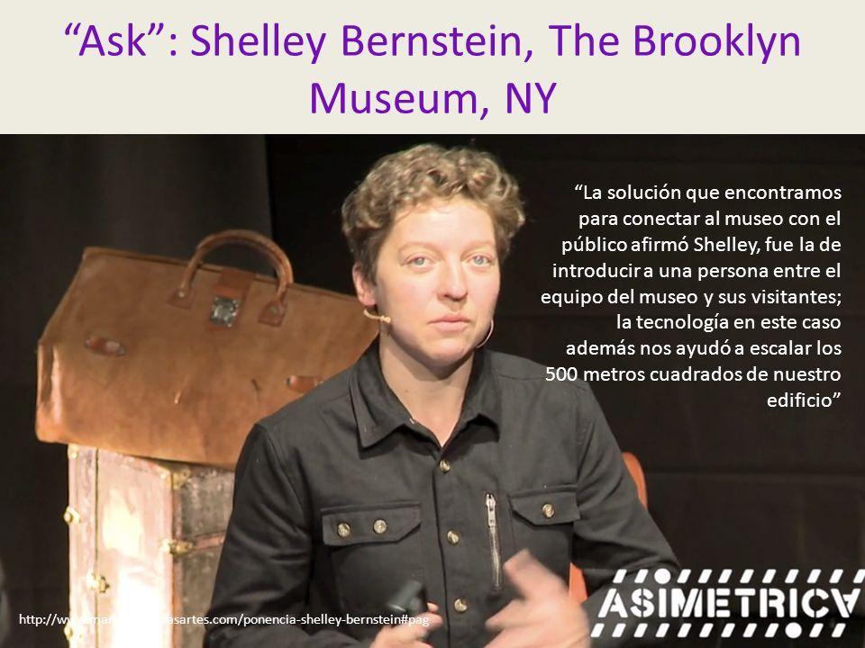 Ask : Shelley Bernstein, The Brooklyn Museum, NY http://www.marketingdelasartes.com/ponencia-shelley-bernstein#pag La solución que encontramos para conectar al museo con el público afirmó Shelley, fue la de introducir a una persona entre el equipo del museo y sus visitantes; la tecnología en este caso además nos ayudó a escalar los 500 metros cuadrados de nuestro edificio