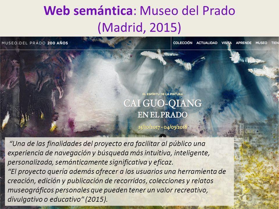Web semántica: Museo del Prado (Madrid, 2015) Una de las finalidades del proyecto era facilitar al público una experiencia de navegación y búsqueda más intuitiva, inteligente, personalizada, semánticamente significativa y eficaz.