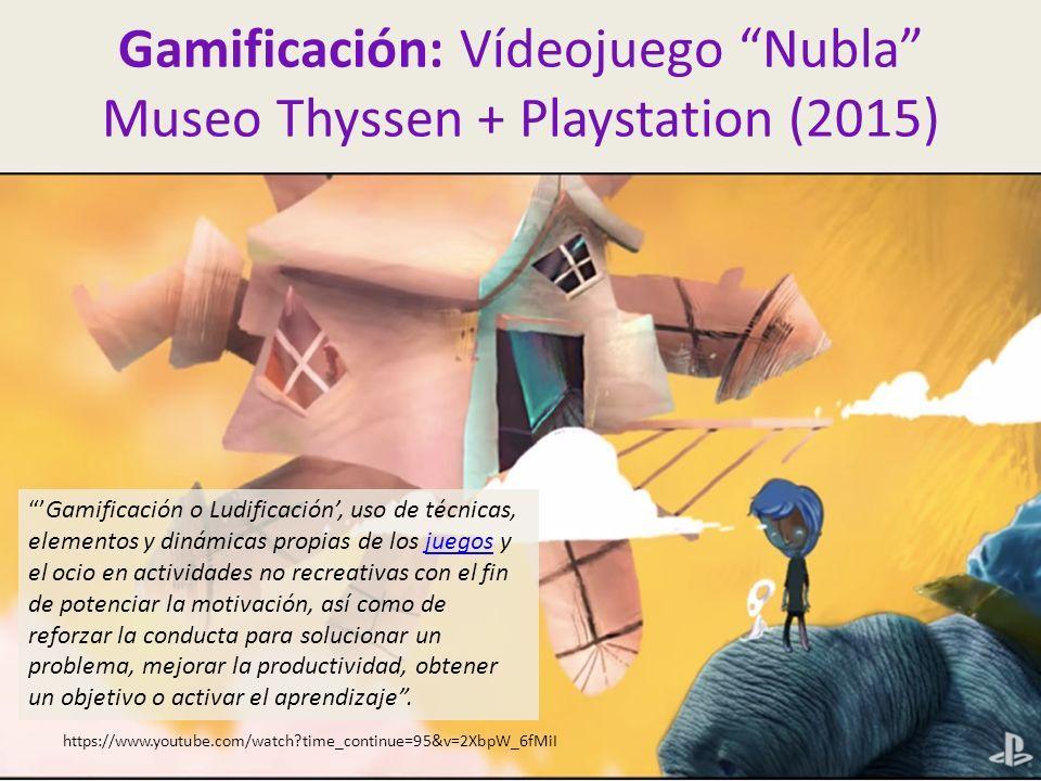 Gamificación: Vídeojuego Nubla Museo Thyssen + Playstation (2015) https://www.youtube.com/watch time_continue=95&v=2XbpW_6fMiI 'Gamificación o Ludificación', uso de técnicas, elementos y dinámicas propias de los juegos y el ocio en actividades no recreativas con el fin de potenciar la motivación, así como de reforzar la conducta para solucionar un problema, mejorar la productividad, obtener un objetivo o activar el aprendizaje .juegos