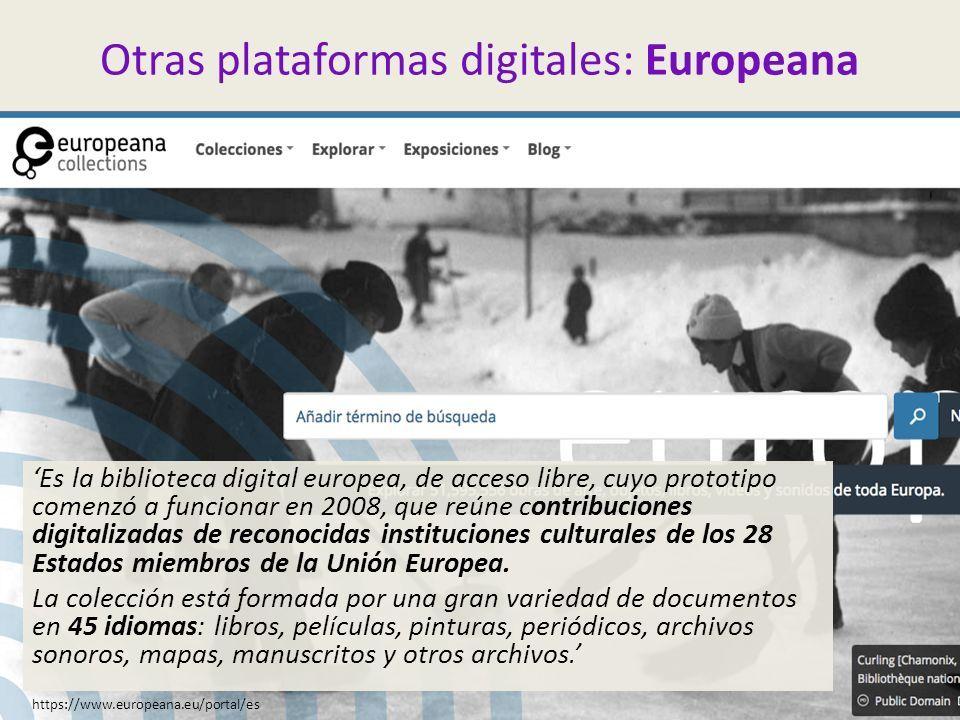 Otras plataformas digitales: Europeana 'Es la biblioteca digital europea, de acceso libre, cuyo prototipo comenzó a funcionar en 2008, que reúne contribuciones digitalizadas de reconocidas instituciones culturales de los 28 Estados miembros de la Unión Europea.