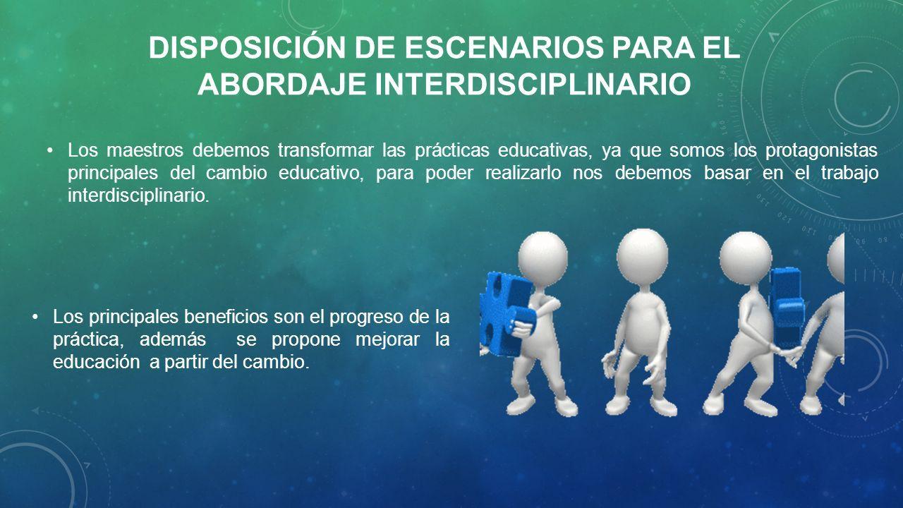 DISPOSICIÓN DE ESCENARIOS PARA EL ABORDAJE INTERDISCIPLINARIO Los principales beneficios son el progreso de la práctica, además se propone mejorar la educación a partir del cambio.