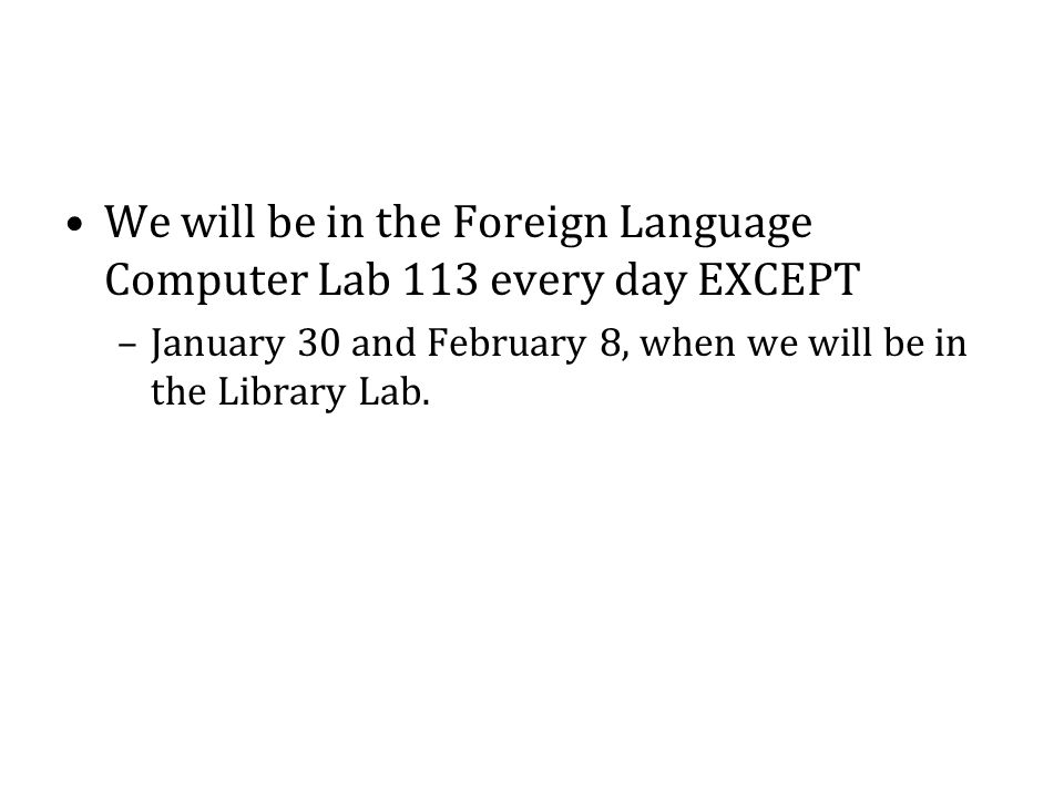 We will be in the Foreign Language Computer Lab 113 every day EXCEPT –January 30 and February 8, when we will be in the Library Lab.