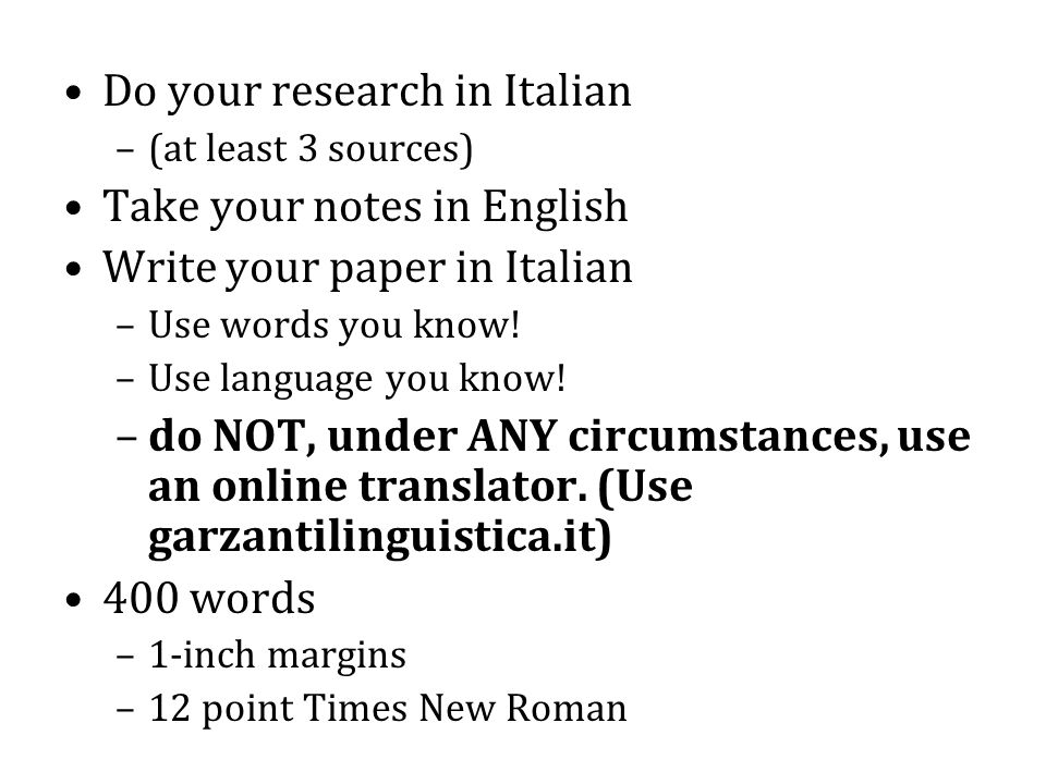 Do your research in Italian –(at least 3 sources) Take your notes in English Write your paper in Italian –Use words you know.