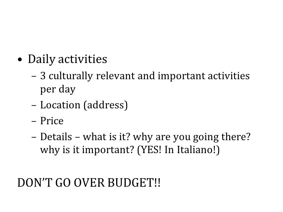 Daily activities –3 culturally relevant and important activities per day –Location (address) –Price –Details – what is it? why are you going there? wh