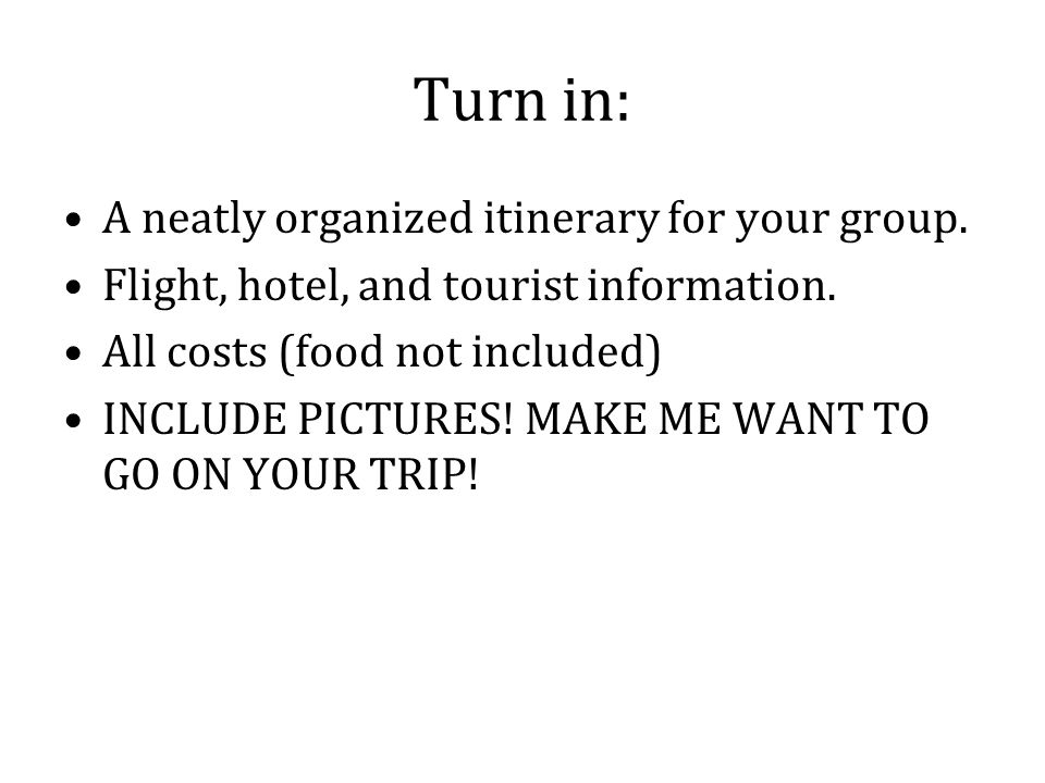 Turn in: A neatly organized itinerary for your group. Flight, hotel, and tourist information. All costs (food not included) INCLUDE PICTURES! MAKE ME