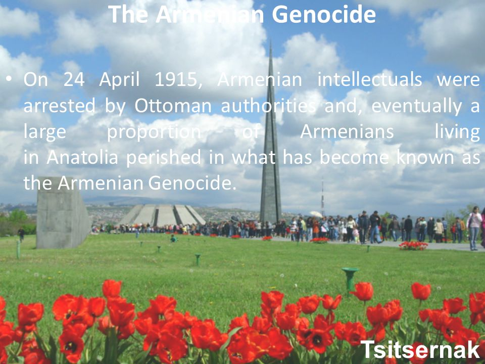The Armenian Genocide On 24 April 1915, Armenian intellectuals were arrested by Ottoman authorities and, eventually a large proportion of Armenians living in Anatolia perished in what has become known as the Armenian Genocide.