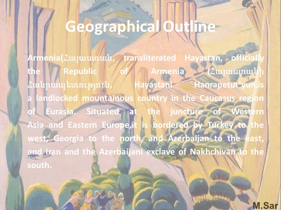 Geographical Outline Armenia( Հայաստան, transliterated Hayastan, officially the Republic of Armenia ( Հայաստանի Հանրապետություն, Hayastani Hanrapetut'yun,is a landlocked mountainous country in the Caucasus region of Eurasia.