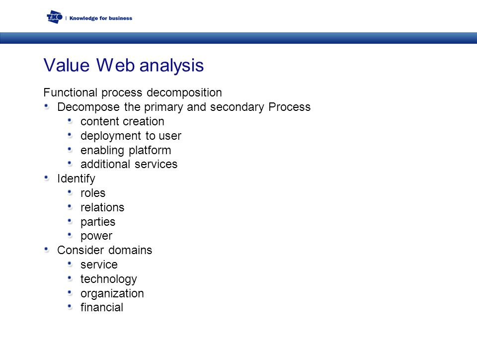 Value Web analysis Functional process decomposition Decompose the primary and secondary Process content creation deployment to user enabling platform additional services Identify roles relations parties power Consider domains service technology organization financial