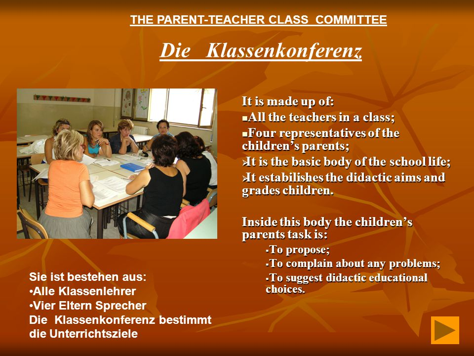 Die Klassenkonferenz It is made up of: All the teachers in a class; All the teachers in a class; Four representatives of the children's parents; Four representatives of the children's parents;  It is the basic body of the school life;  It estabilishes the didactic aims and grades children.