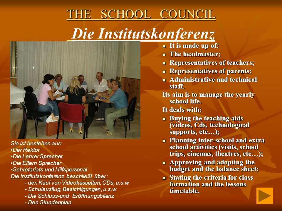 THE SCHOOL COUNCIL THE SCHOOL COUNCIL Die Institutskonferenz It is made up of: It is made up of: The headmaster; The headmaster; Representatives of teachers; Representatives of teachers; Representatives of parents; Representatives of parents; Administrative and technical staff.