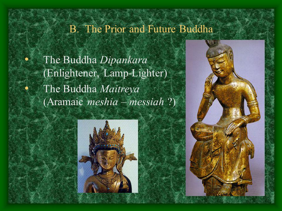 B. The Prior and Future Buddha The Buddha Dipankara (Enlightener, Lamp-Lighter) The Buddha Maitreya (Aramaic meshia – messiah ?)
