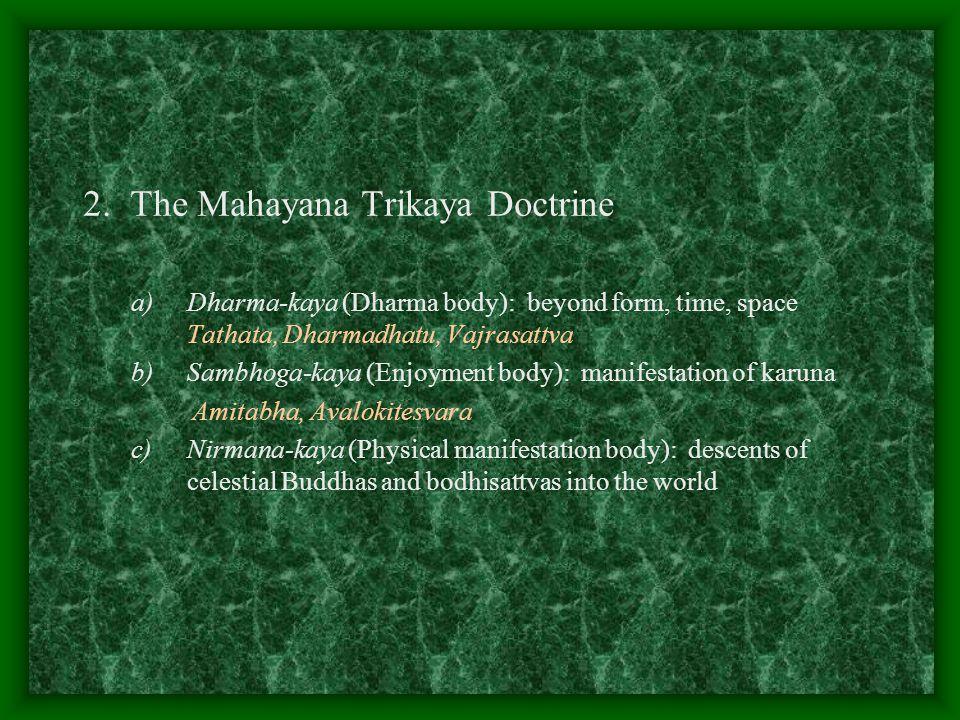 2. The Mahayana Trikaya Doctrine a)Dharma-kaya (Dharma body): beyond form, time, space Tathata, Dharmadhatu, Vajrasattva b)Sambhoga-kaya (Enjoyment bo