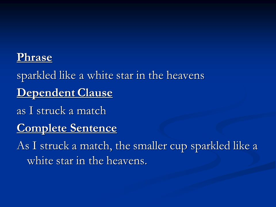 Phrase sparkled like a white star in the heavens Dependent Clause as I struck a match Complete Sentence As I struck a match, the smaller cup sparkled like a white star in the heavens.