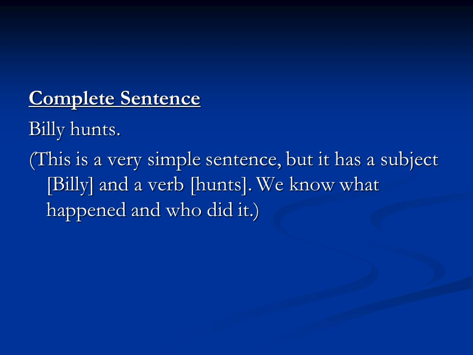 Complete Sentence Billy hunts. (This is a very simple sentence, but it has a subject [Billy] and a verb [hunts]. We know what happened and who did it.