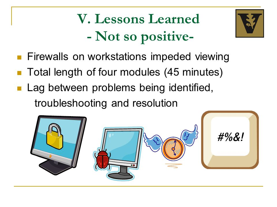 V. Lessons Learned - Not so positive- Firewalls on workstations impeded viewing Total length of four modules (45 minutes) Lag between problems being i