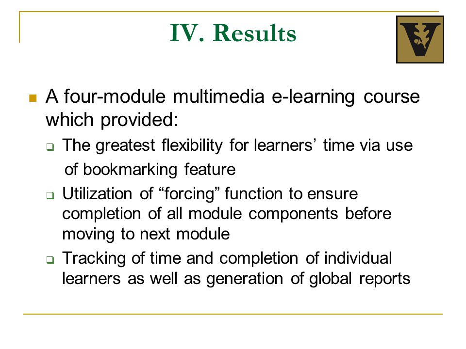 IV. Results A four-module multimedia e-learning course which provided:  The greatest flexibility for learners' time via use of bookmarking feature 